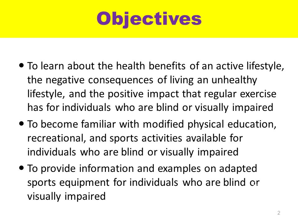 Objectives To learn about the health benefits of an active lifestyle, the negative consequences of living an unhealthy lifestyle, and the positive impact that regular exercise has for individuals who are blind or visually impaired To become familiar with modified physical education, recreational, and sports activities available for individuals who are blind or visually impaired To provide information and examples on adapted sports equipment for individuals who are blind or visually impaired 2 Mission Liquid Love