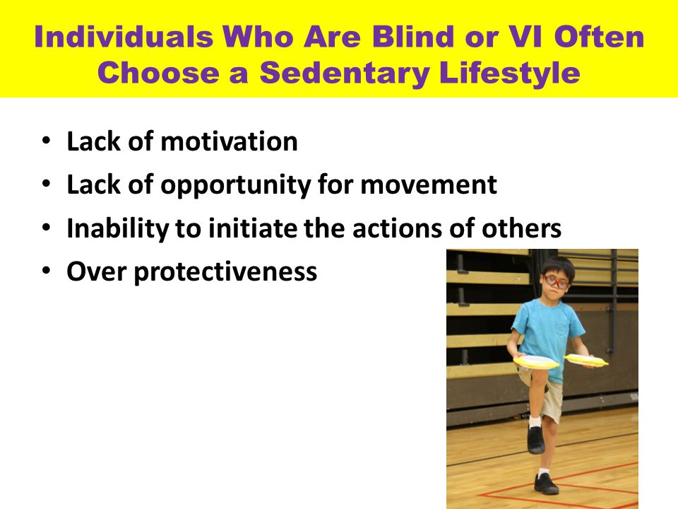 Individuals Who Are Blind or VI Often Choose a Sedentary Lifestyle Lack of motivation Lack of opportunity for movement Inability to initiate the actions of others Over protectiveness 20