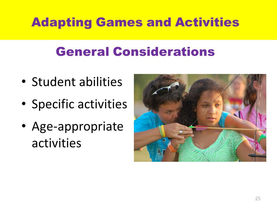 Adapting Games and Activities General Considerations Student abilities Specific activities Age-appropriate activities 25