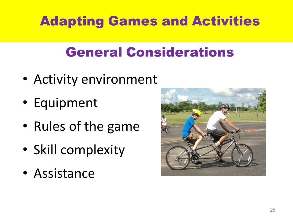 Activity environment Equipment Rules of the game Skill complexity Assistance 26 Adapting Games and Activities General Considerations