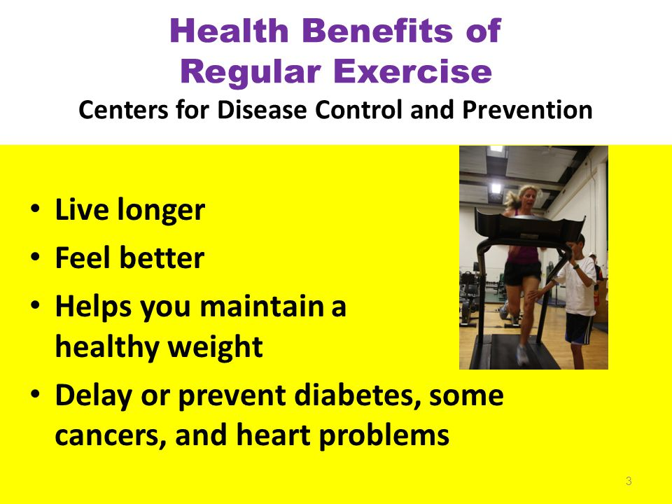 Health Benefits of Regular Exercise Centers for Disease Control and Prevention Live longer Feel better Helps you maintain a healthy weight Delay or prevent diabetes, some cancers, and heart problems 3