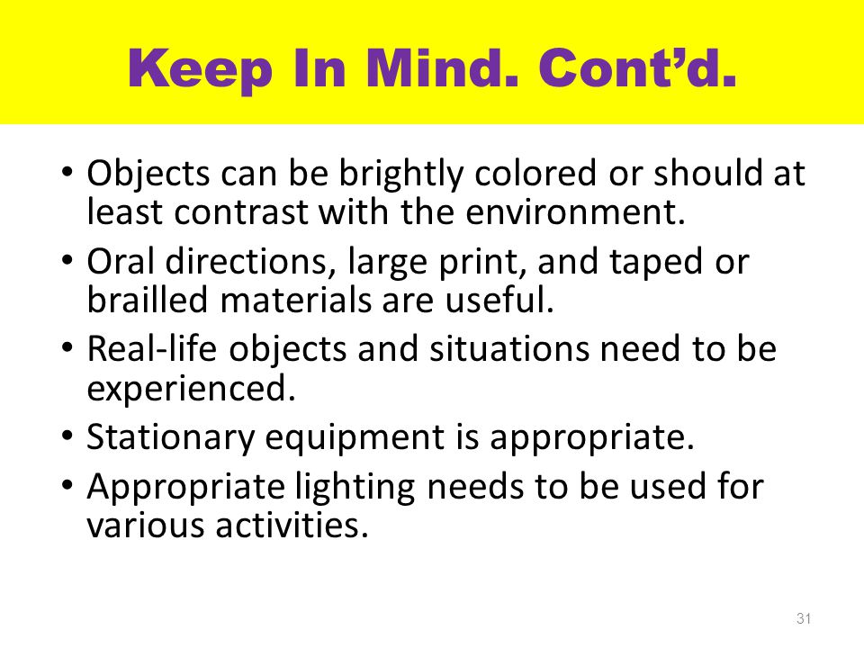 Objects can be brightly colored or should at least contrast with the environment. Oral directions, large print, and taped or brailled materials are us