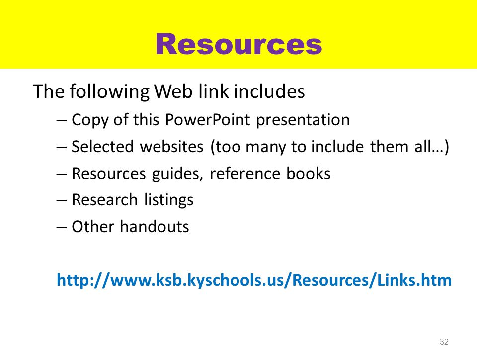 Resources The following Web link includes – Copy of this PowerPoint presentation – Selected websites (too many to include them all…) – Resources guides, reference books – Research listings – Other handouts http://www.ksb.kyschools.us/Resources/Links.htm 32