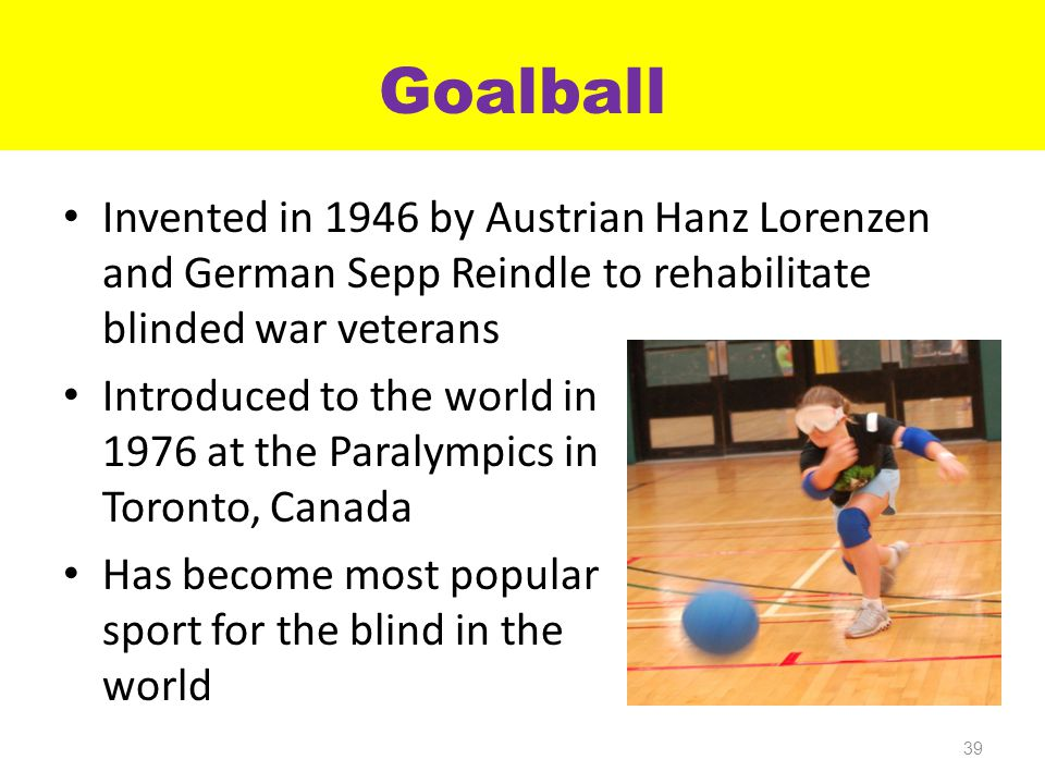 Goalball Invented in 1946 by Austrian Hanz Lorenzen and German Sepp Reindle to rehabilitate blinded war veterans Introduced to the world in 1976 at the Paralympics in Toronto, Canada Has become most popular team sport for the blind in the world 39