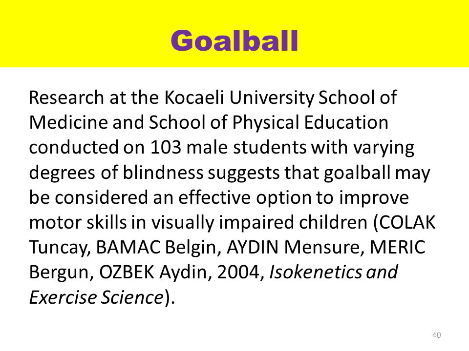 Goalball Research at the Kocaeli University School of Medicine and School of Physical Education conducted on 103 male students with varying degrees of blindness suggests that goalball may be considered an effective option to improve motor skills in visually impaired children (COLAK Tuncay, BAMAC Belgin, AYDIN Mensure, MERIC Bergun, OZBEK Aydin, 2004, Isokenetics and Exercise Science).