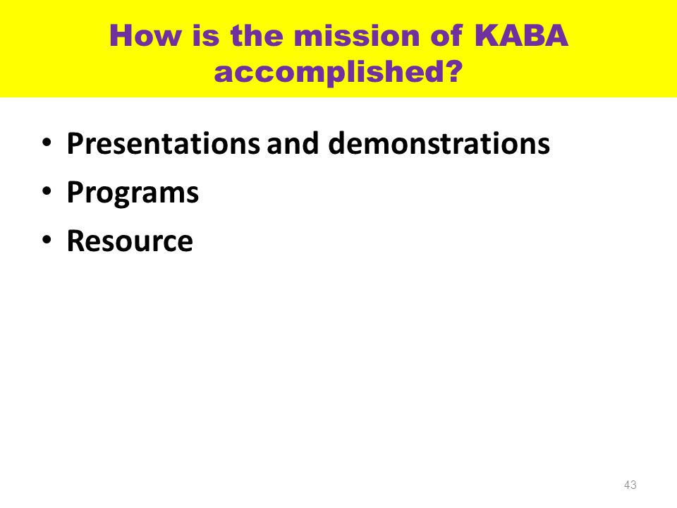 How is the mission of KABA accomplished? Presentations and demonstrations Programs Resource 43