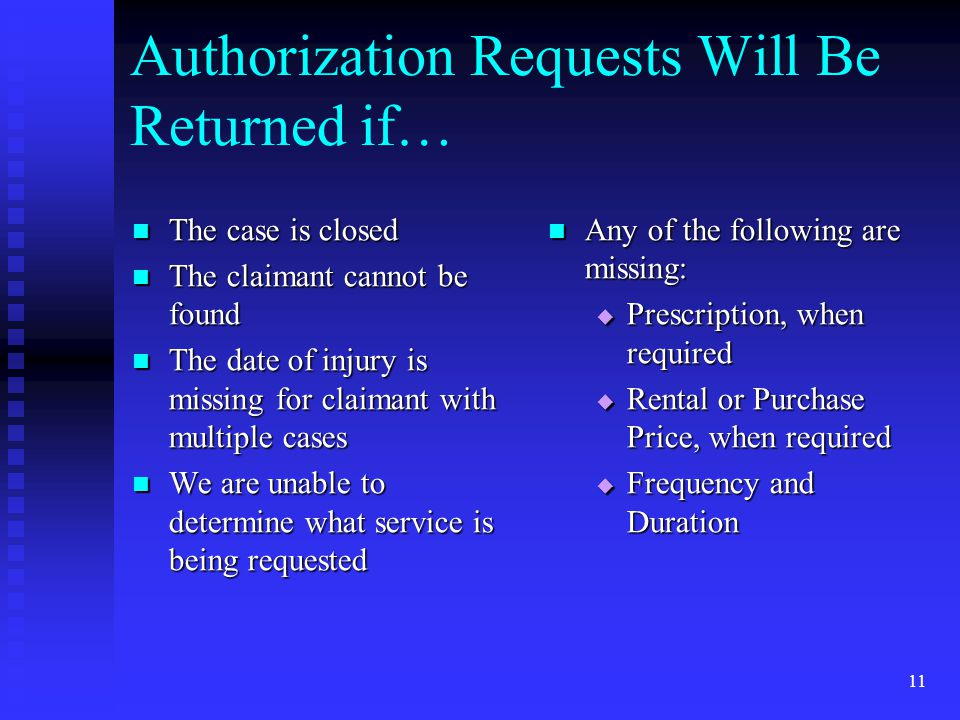 11 Authorization Requests Will Be Returned if… The case is closed The case is closed The claimant cannot be found The claimant cannot be found The date of injury is missing for claimant with multiple cases The date of injury is missing for claimant with multiple cases We are unable to determine what service is being requested We are unable to determine what service is being requested Any of the following are missing:  Prescription, when required  Rental or Purchase Price, when required  Frequency and Duration