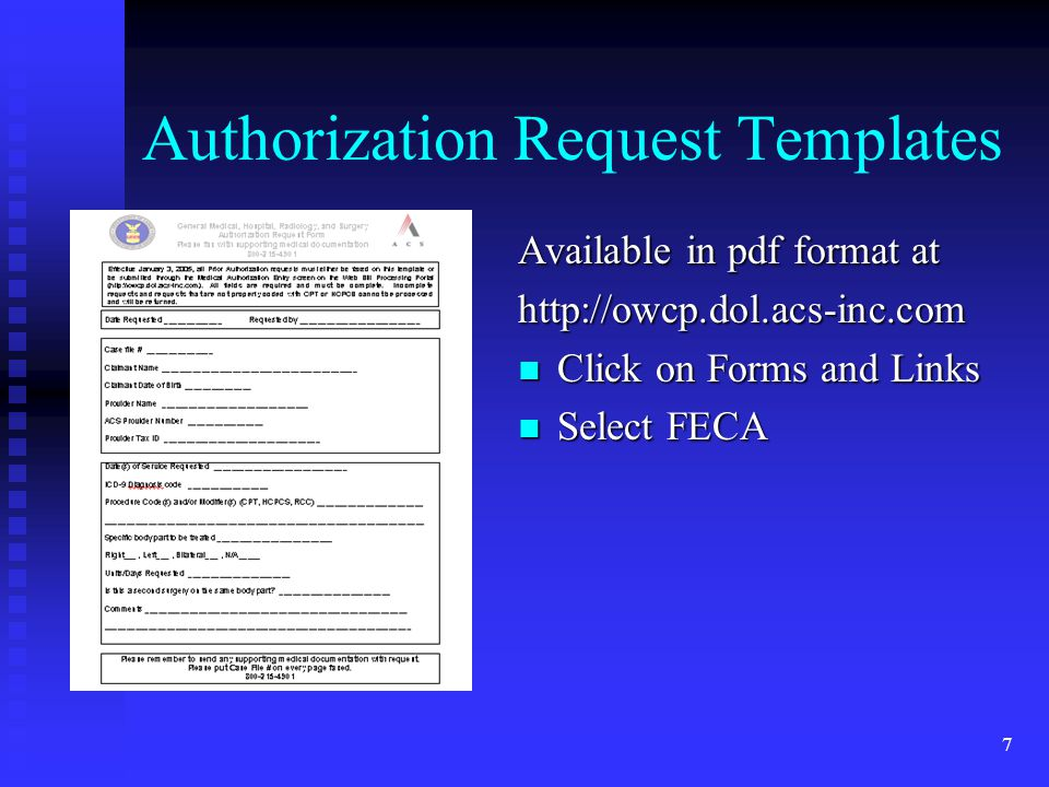 7 Authorization Request Templates Available in pdf format at http://owcp.dol.acs-inc.com Click on Forms and Links Select FECA