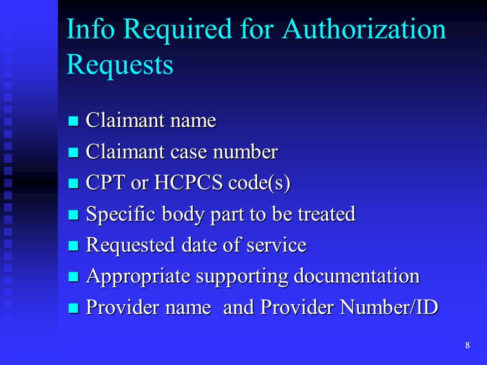 9 Info Required for Physical Therapy and Occupational Therapy Authorization Requests Claimant name Claimant name Claimant Case number Claimant Case number Requested CPT code(s) Requested CPT code(s) Specific body part to be treated Specific body part to be treated Prescription from attending physician Prescription from attending physician Treatment Plan Treatment Plan Frequency and Duration of Services Frequency and Duration of Services Provider name and Provider Number/ID Provider name and Provider Number/ID