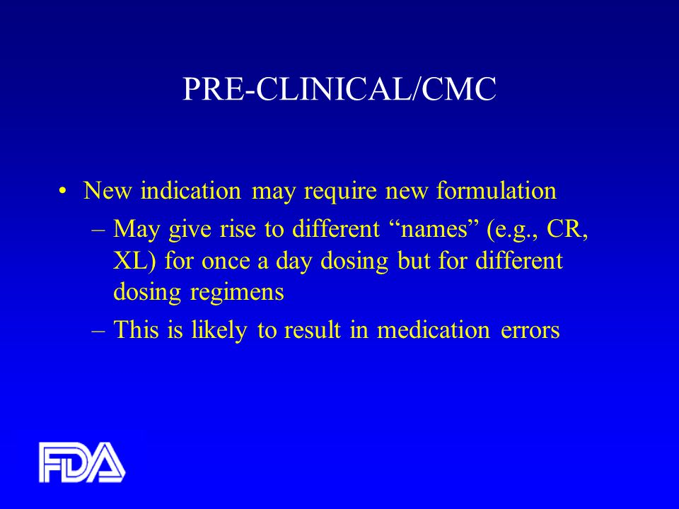 PRE-CLINICAL/CMC New indication may require new formulation –May give rise to different names (e.g., CR, XL) for once a day dosing but for different dosing regimens –This is likely to result in medication errors