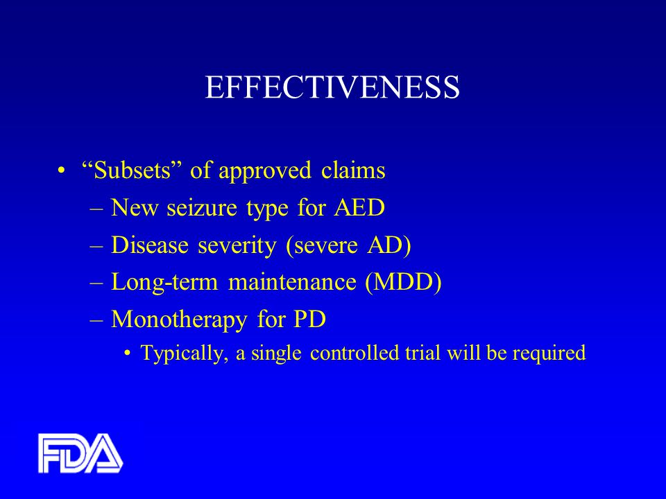 EFFECTIVENESS Subsets of approved claims –New seizure type for AED –Disease severity (severe AD) –Long-term maintenance (MDD) –Monotherapy for PD Typically, a single controlled trial will be required