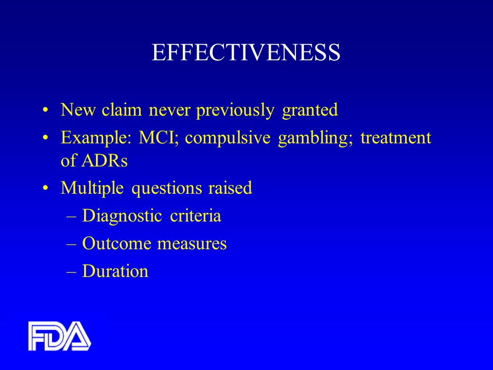 EFFECTIVENESS New claim never previously granted Example: MCI; compulsive gambling; treatment of ADRs Multiple questions raised –Diagnostic criteria –Outcome measures –Duration