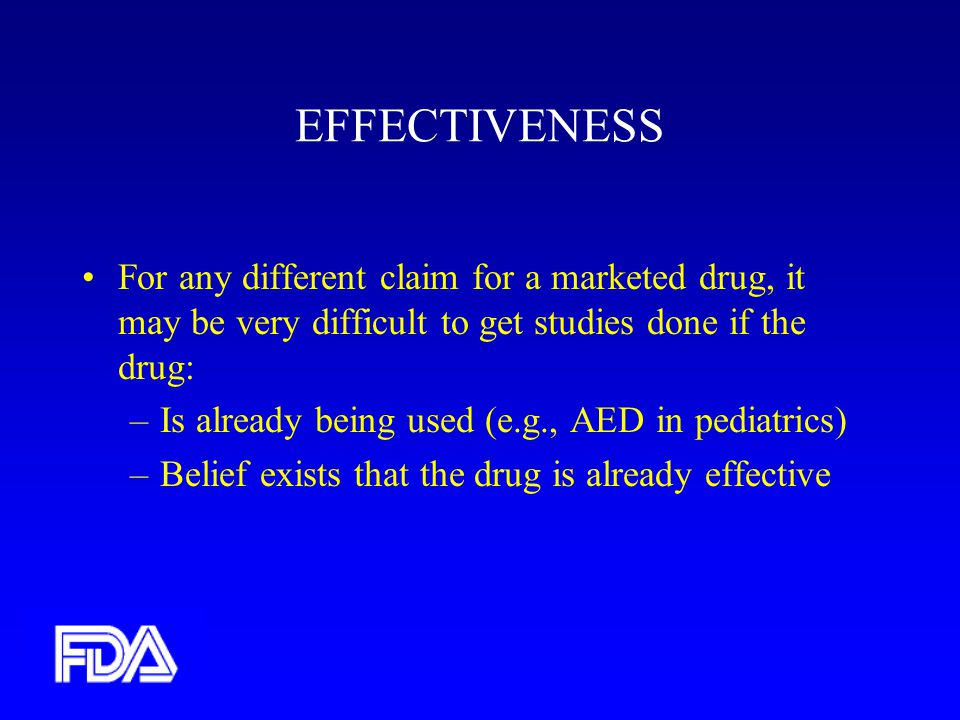EFFECTIVENESS For any different claim for a marketed drug, it may be very difficult to get studies done if the drug: –Is already being used (e.g., AED in pediatrics) –Belief exists that the drug is already effective