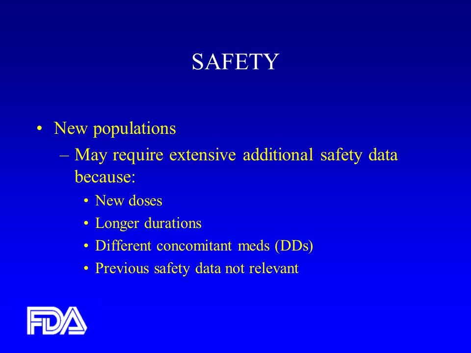 SAFETY New populations –May require extensive additional safety data because: New doses Longer durations Different concomitant meds (DDs) Previous safety data not relevant
