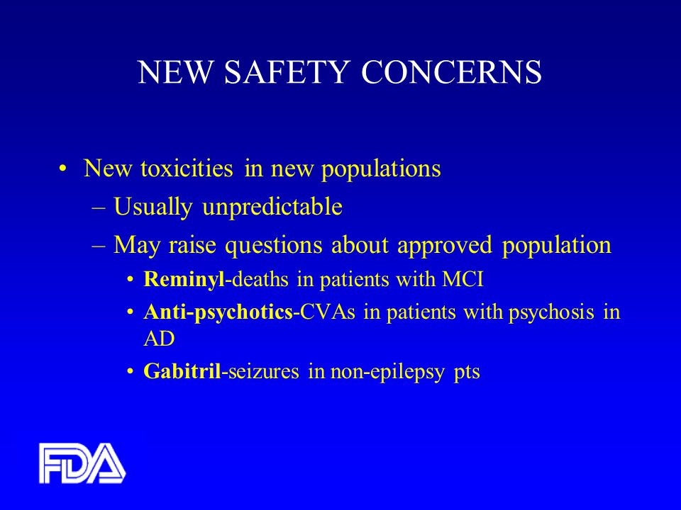 NEW SAFETY CONCERNS New toxicities in new populations –Usually unpredictable –May raise questions about approved population Reminyl-deaths in patients with MCI Anti-psychotics-CVAs in patients with psychosis in AD Gabitril-seizures in non-epilepsy pts