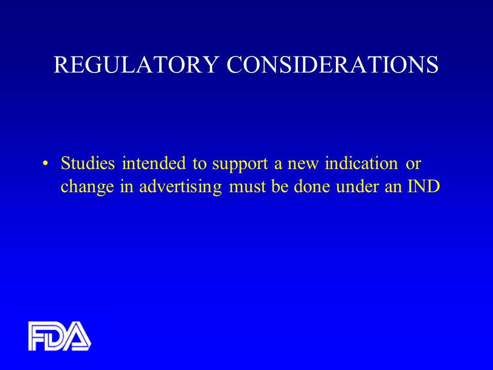 REGULATORY CONSIDERATIONS Studies intended to support a new indication or change in advertising must be done under an IND