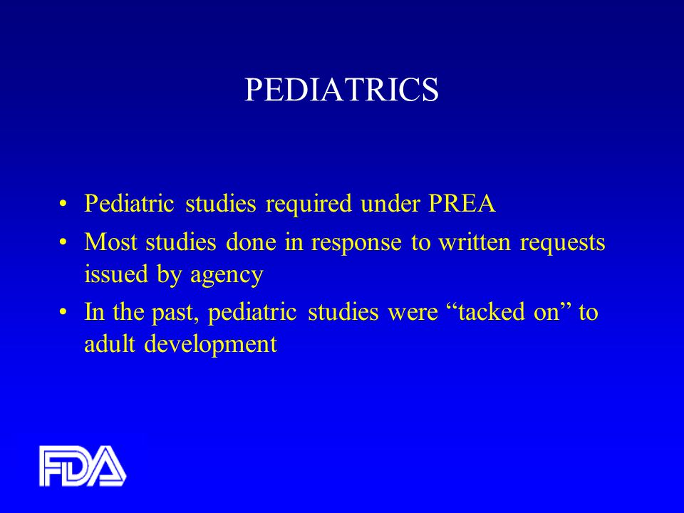 PEDIATRICS Pediatric studies required under PREA Most studies done in response to written requests issued by agency In the past, pediatric studies were tacked on to adult development