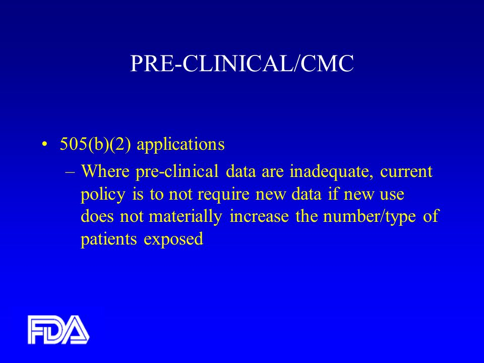 PRE-CLINICAL/CMC 505(b)(2) applications –Where pre-clinical data are inadequate, current policy is to not require new data if new use does not materially increase the number/type of patients exposed