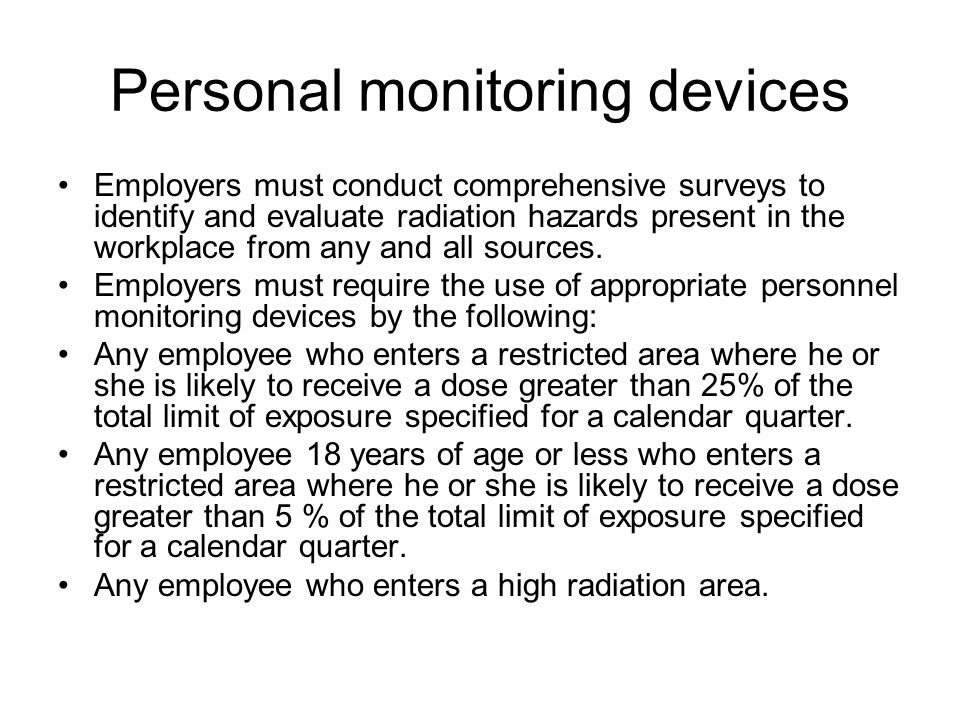 Personal monitoring devices Employers must conduct comprehensive surveys to identify and evaluate radiation hazards present in the workplace from any