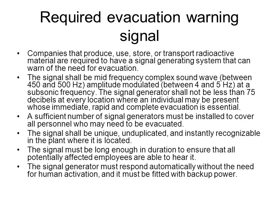 Required evacuation warning signal Companies that produce, use, store, or transport radioactive material are required to have a signal generating syst