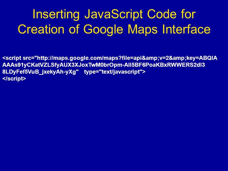 Inserting JavaScript Code for Creation of Google Maps Interface <script src= http://maps.google.com/maps file=api&v=2&key=ABQIA AAAs91yCKatVZLSfyAUX3XJoxTwM0brOpm-All5BF6PoaKBxRWWERS2dI3 8LDyFef5VuB_jxekyAh-yXg type= text/javascript >