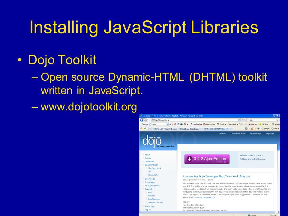 Installing JavaScript Libraries Dojo Toolkit –Open source Dynamic-HTML (DHTML) toolkit written in JavaScript.