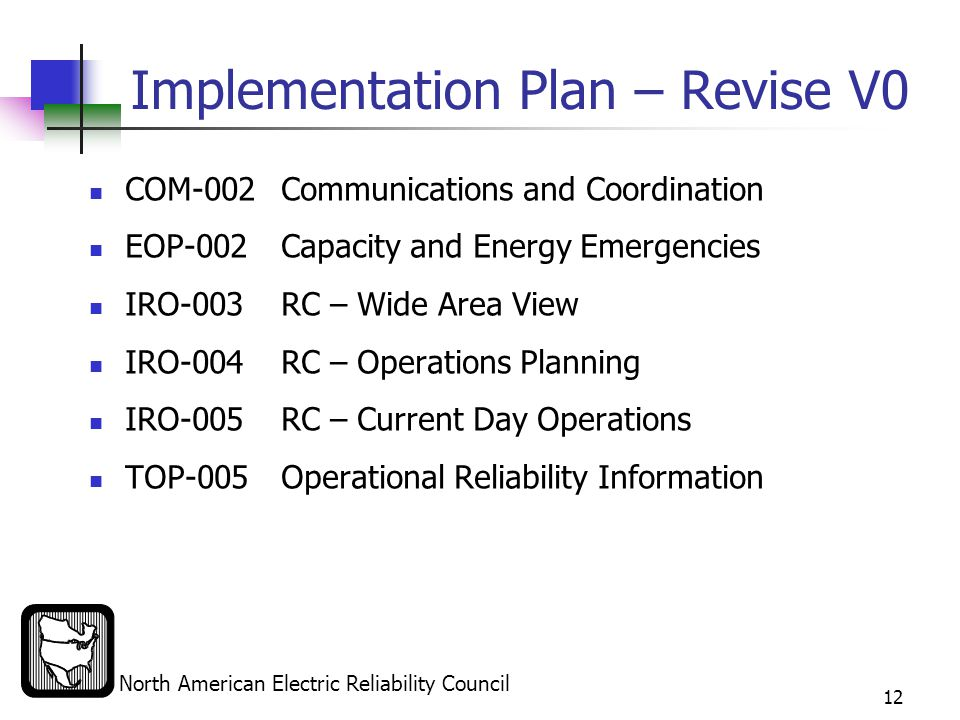 North American Electric Reliability Council 12 Implementation Plan – Revise V0 COM-002 Communications and Coordination EOP-002 Capacity and Energy Emergencies IRO-003RC – Wide Area View IRO-004RC – Operations Planning IRO-005RC – Current Day Operations TOP-005Operational Reliability Information