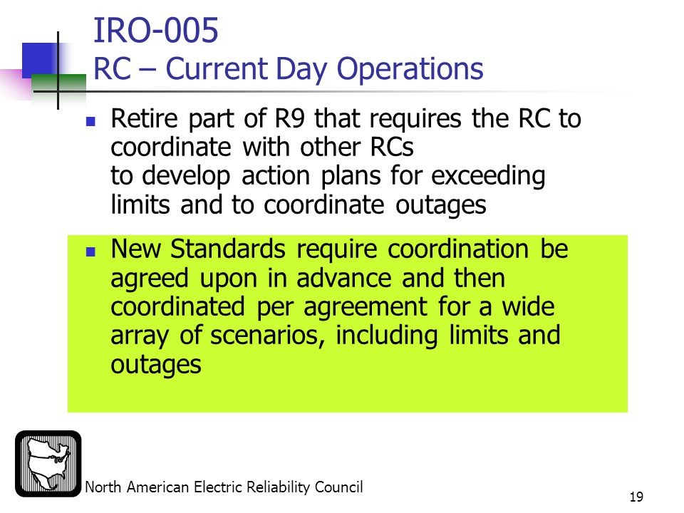 North American Electric Reliability Council 19 IRO-005 RC – Current Day Operations Retire part of R9 that requires the RC to coordinate with other RCs to develop action plans for exceeding limits and to coordinate outages New Standards require coordination be agreed upon in advance and then coordinated per agreement for a wide array of scenarios, including limits and outages