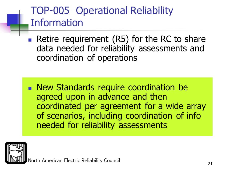 North American Electric Reliability Council 21 TOP-005Operational Reliability Information Retire requirement (R5) for the RC to share data needed for reliability assessments and coordination of operations New Standards require coordination be agreed upon in advance and then coordinated per agreement for a wide array of scenarios, including coordination of info needed for reliability assessments
