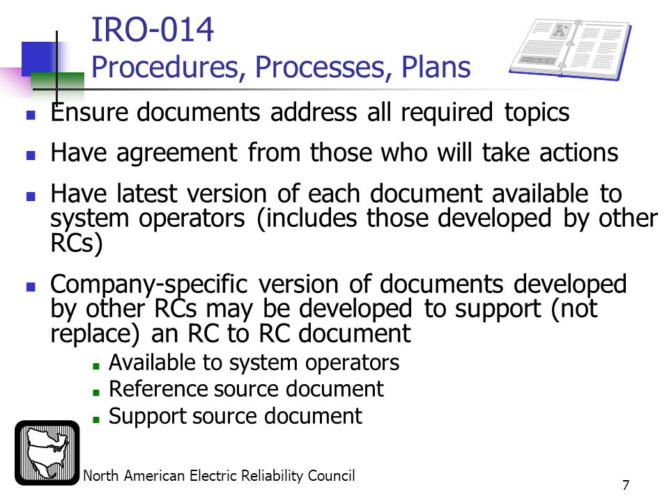 North American Electric Reliability Council 7 IRO-014 Procedures, Processes, Plans Ensure documents address all required topics Have agreement from those who will take actions Have latest version of each document available to system operators (includes those developed by other RCs) Company-specific version of documents developed by other RCs may be developed to support (not replace) an RC to RC document Available to system operators Reference source document Support source document