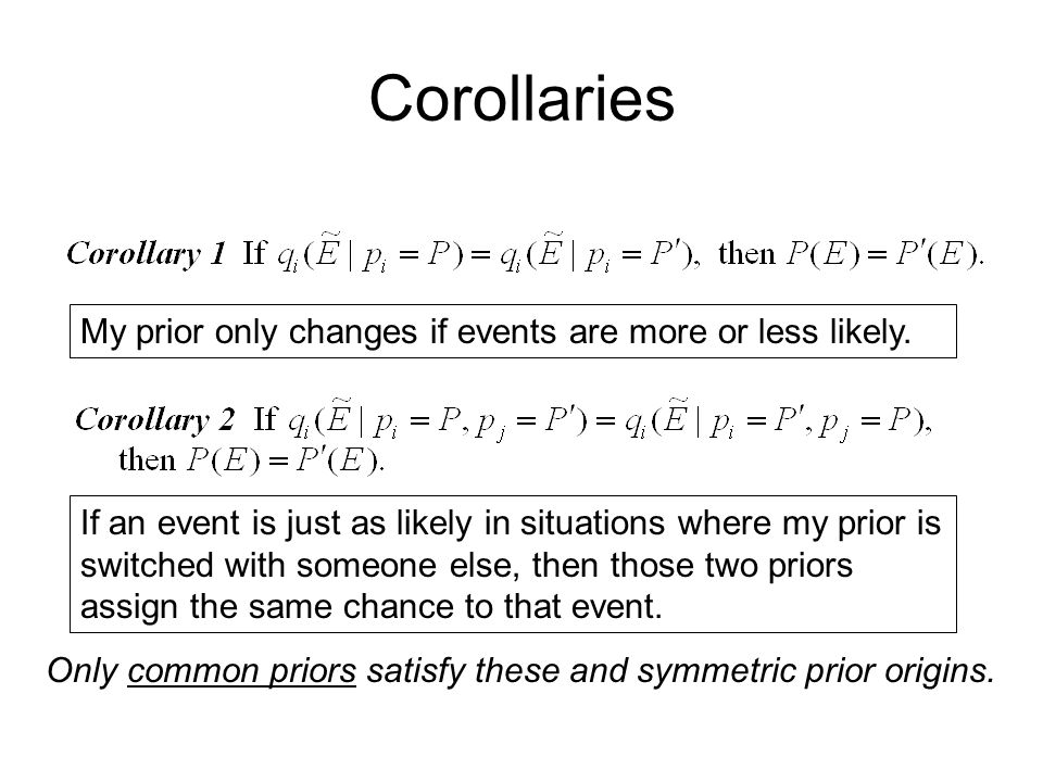 Corollaries My prior only changes if events are more or less likely. If an event is just as likely in situations where my prior is switched with someo