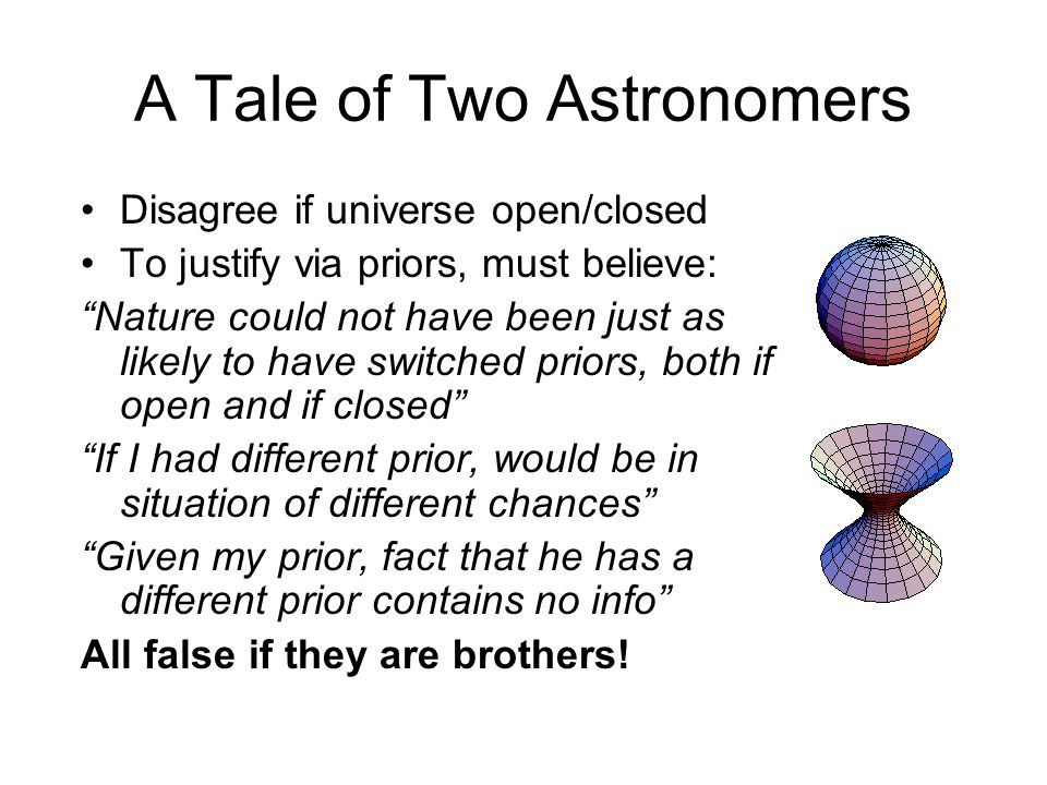 "A Tale of Two Astronomers Disagree if universe open/closed To justify via priors, must believe: ""Nature could not have been just as likely to have swi"