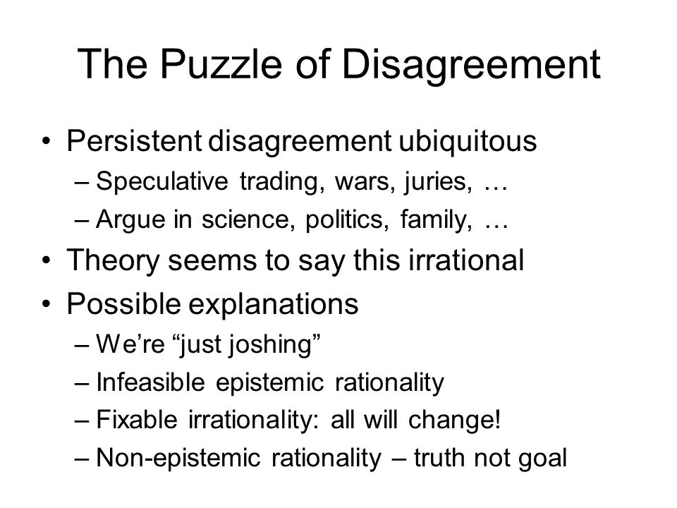 We Can't Agree to Disagree Aumann in 1976 Any information Re possible worlds Common knowledge Of exact E 1 [x], E 2 [x] Would say next For Bayesians With common priors If seek truth, not lie Since generalized to ® Impossible worlds ® Common Belief ® A f(, ), or who max ® Last ±(E 1 [x] - E 1 [E 2 [x]]) ® At core, or Wannabe ® Symmetric prior origins