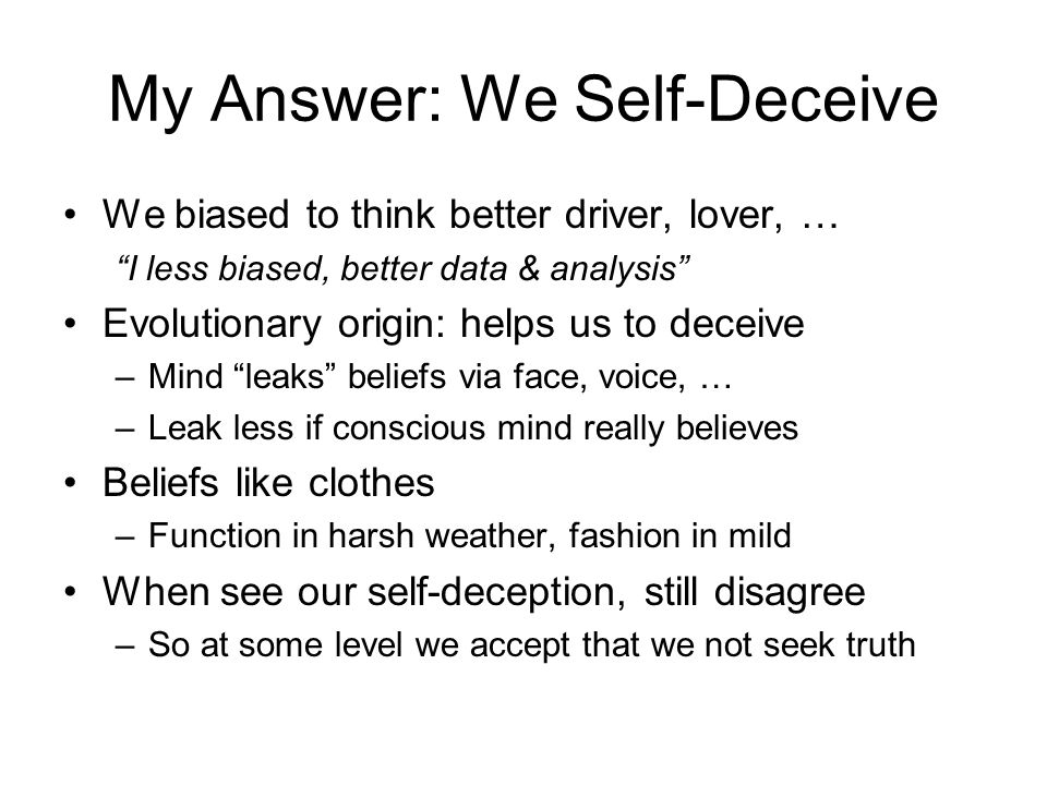 "My Answer: We Self-Deceive We biased to think better driver, lover, … ""I less biased, better data & analysis"" Evolutionary origin: helps us to deceive"
