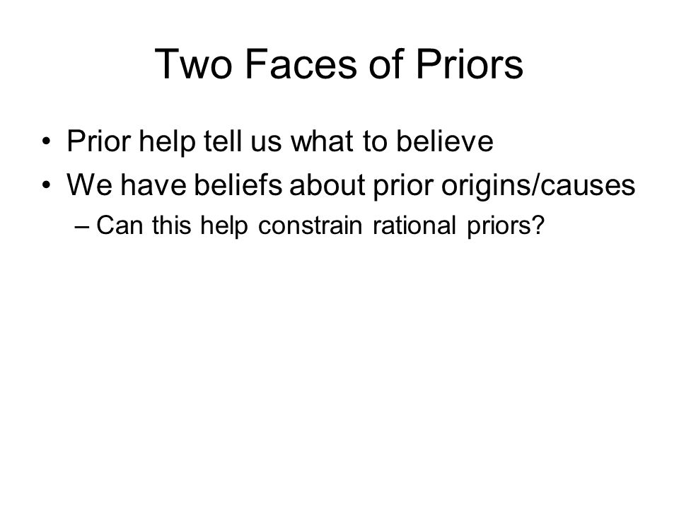 Two Faces of Priors Prior help tell us what to believe We have beliefs about prior origins/causes –Can this help constrain rational priors?