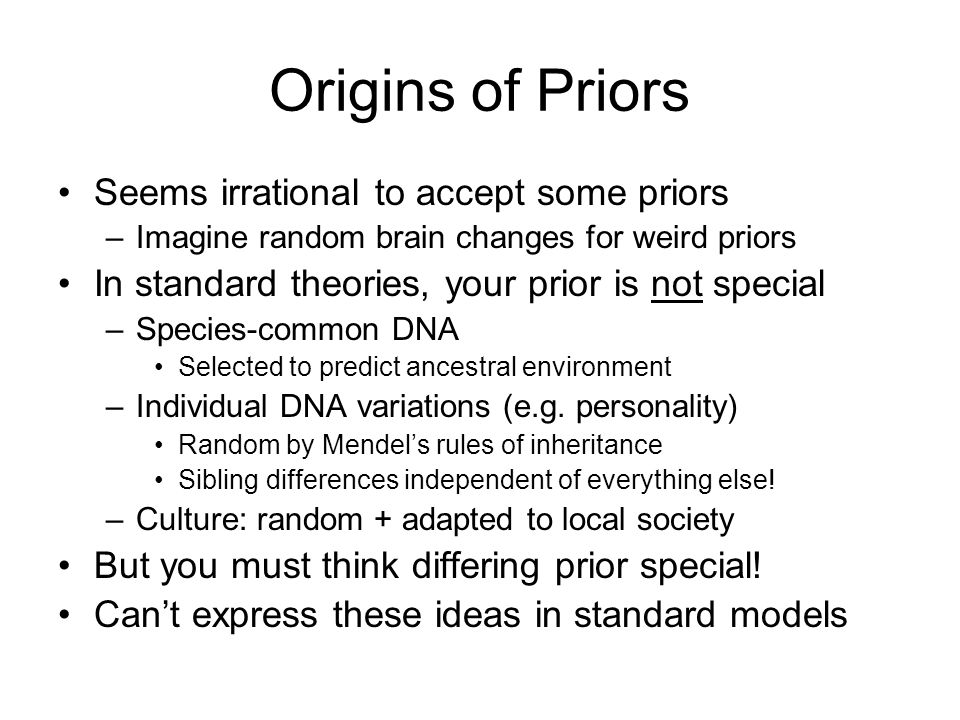 Origins of Priors Seems irrational to accept some priors –Imagine random brain changes for weird priors In standard theories, your prior is not specia