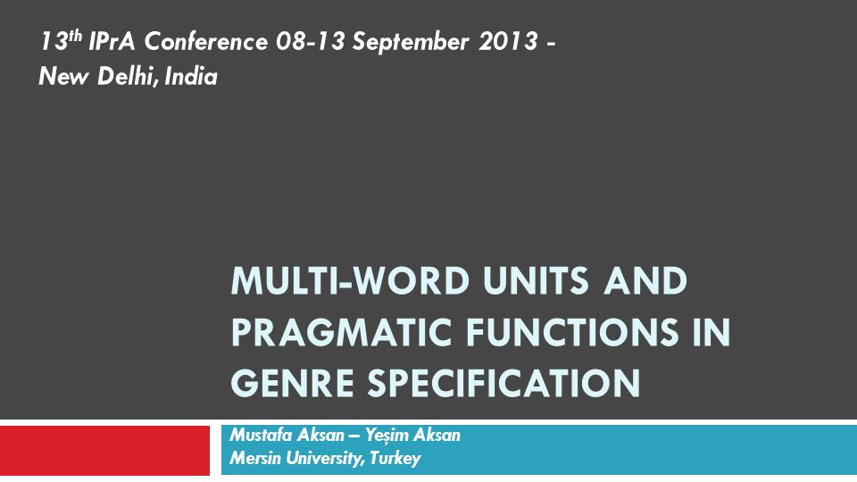 MULTI-WORD UNITS AND PRAGMATIC FUNCTIONS IN GENRE SPECIFICATION Mustafa Aksan – Yeşim Aksan Mersin University, Turkey 13 th IPrA Conference 08-13 September 2013 - New Delhi, India