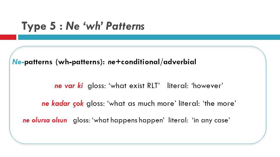 Type 5 : Ne 'wh' Patterns Ne-patterns (wh-patterns): ne+conditional/adverbial ne var ki gloss: 'what exist RLT' literal: 'however' ne kadar çok gloss: 'what as much more' literal: 'the more' ne olursa olsun gloss: 'what happens happen' literal: 'in any case'