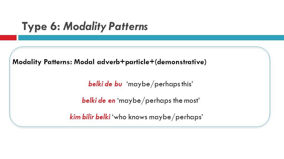 Type 6: Modality Patterns Modality Patterns: Modal adverb+particle+(demonstrative) belki de bu 'maybe/perhaps this' belki de en 'maybe/perhaps the most' kim bilir belki 'who knows maybe/perhaps'