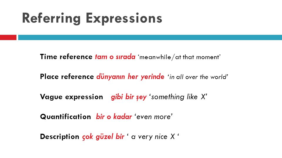 Referring Expressions Time reference tam o sırada 'meanwhile/at that moment' Place reference dünyanın her yerinde 'in all over the world' Vague expression gibi bir şey 'something like X' Quantification bir o kadar 'even more' Description çok güzel bir ' a very nice X '