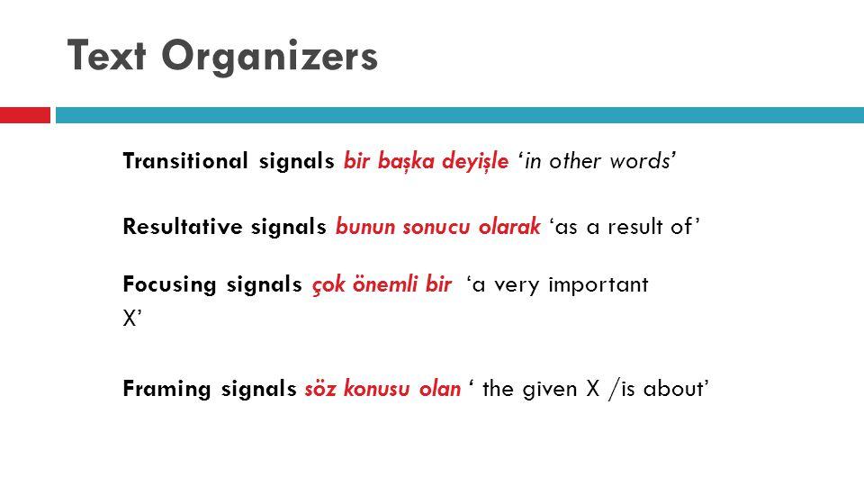 Text Organizers Transitional signals bir başka deyişle 'in other words' Resultative signals bunun sonucu olarak 'as a result of' Focusing signals çok önemli bir 'a very important X' Framing signals söz konusu olan ' the given X /is about'