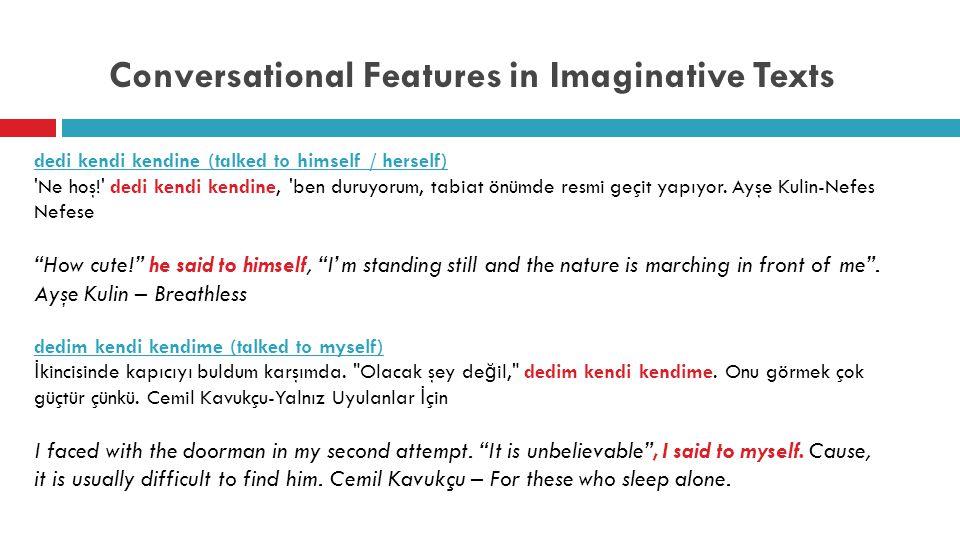 Conversational Features in Imaginative Texts dedi kendi kendine (talked to himself / herself) Ne hoş! dedi kendi kendine, ben duruyorum, tabiat önümde resmi geçit yapıyor.