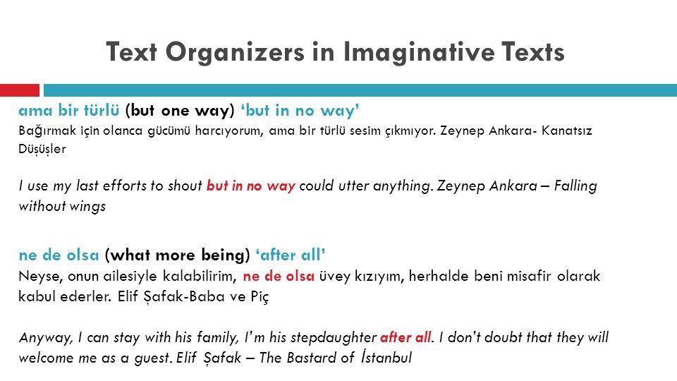 Text Organizers in Imaginative Texts ama bir türlü (but one way) 'but in no way' Ba ğ ırmak için olanca gücümü harcıyorum, ama bir türlü sesim çıkmıyor.