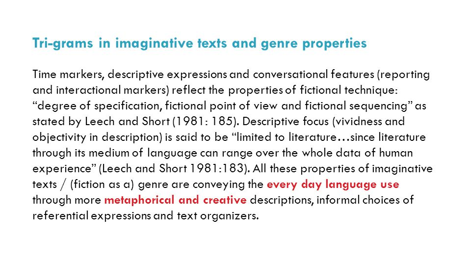 Tri-grams in imaginative texts and genre properties Time markers, descriptive expressions and conversational features (reporting and interactional markers) reflect the properties of fictional technique: degree of specification, fictional point of view and fictional sequencing as stated by Leech and Short (1981: 185).