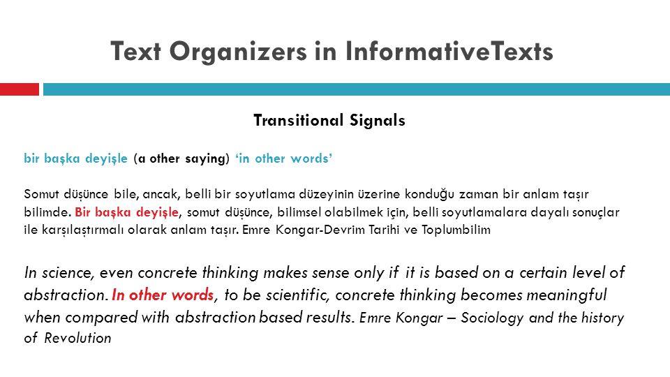Text Organizers in InformativeTexts Transitional Signals bir başka deyişle (a other saying) 'in other words' Somut düşünce bile, ancak, belli bir soyutlama düzeyinin üzerine kondu ğ u zaman bir anlam taşır bilimde.