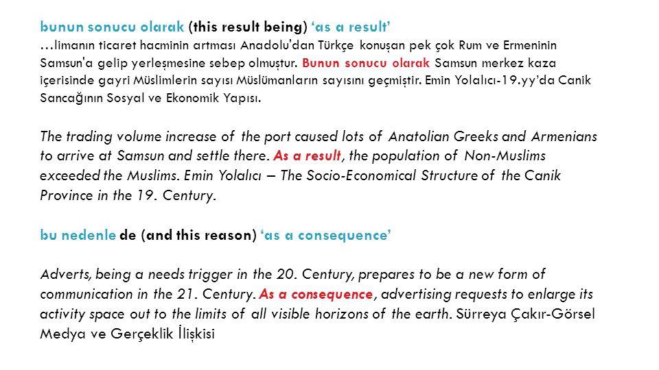 bunun sonucu olarak (this result being) 'as a result' …limanın ticaret hacminin artması Anadolu dan Türkçe konuşan pek çok Rum ve Ermeninin Samsun a gelip yerleşmesine sebep olmuştur.