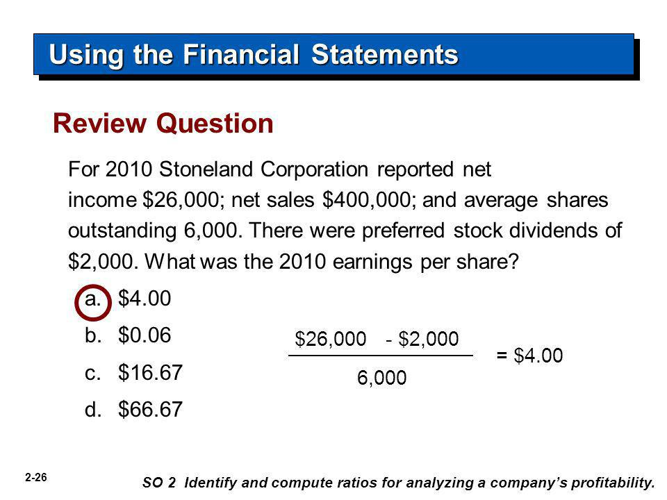2-26 For 2010 Stoneland Corporation reported net income $26,000; net sales $400,000; and average shares outstanding 6,000. There were preferred stock