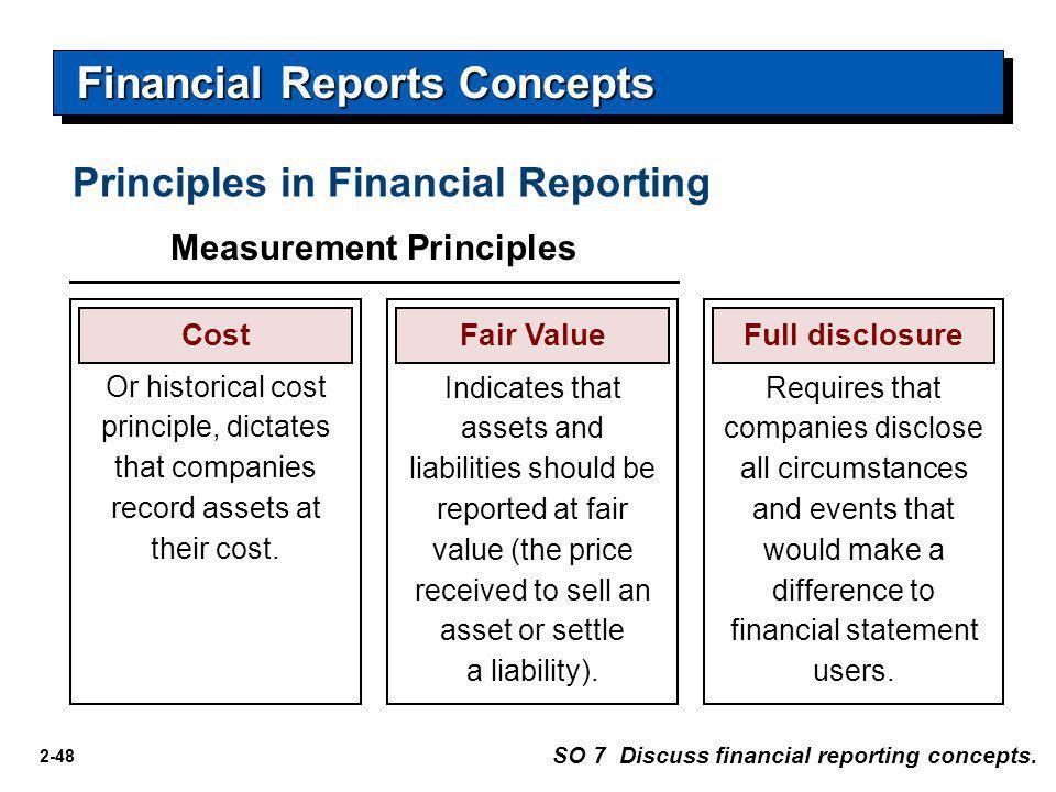 2-48 Financial Reports Concepts Principles in Financial Reporting SO 7 Discuss financial reporting concepts. Measurement Principles CostFair ValueFull