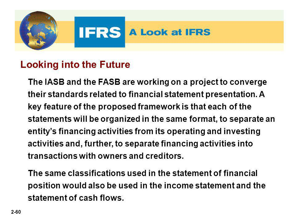 2-60 Looking into the Future The IASB and the FASB are working on a project to converge their standards related to financial statement presentation. A
