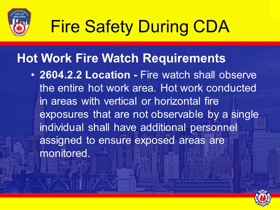 Fire Safety During CDA Hot Work Fire Watch Requirements 2604.2.2 Location - Fire watch shall observe the entire hot work area. Hot work conducted in a